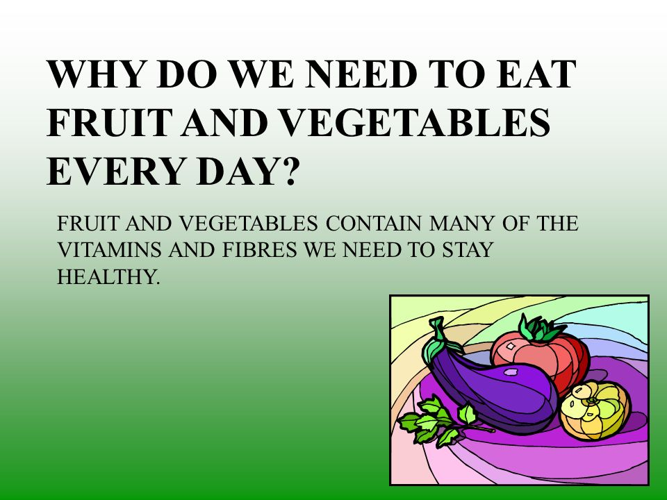 WHY DO WE NEED TO EAT FRUIT AND VEGETABLES EVERY DAY