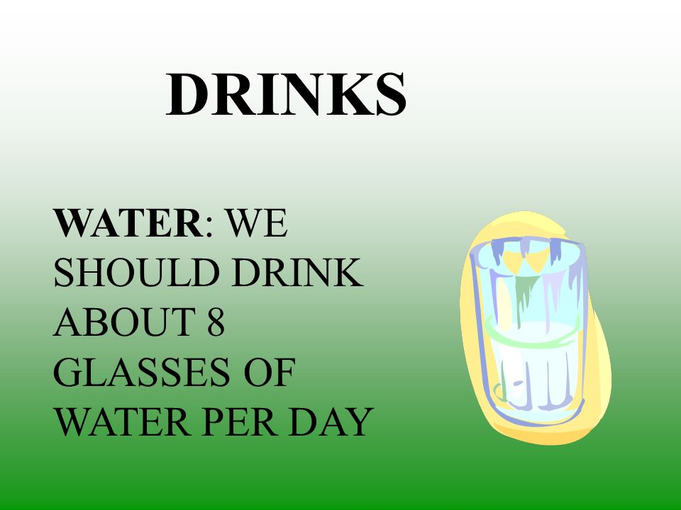 DRINKS WATER: WE SHOULD DRINK ABOUT 8 GLASSES OF WATER PER DAY