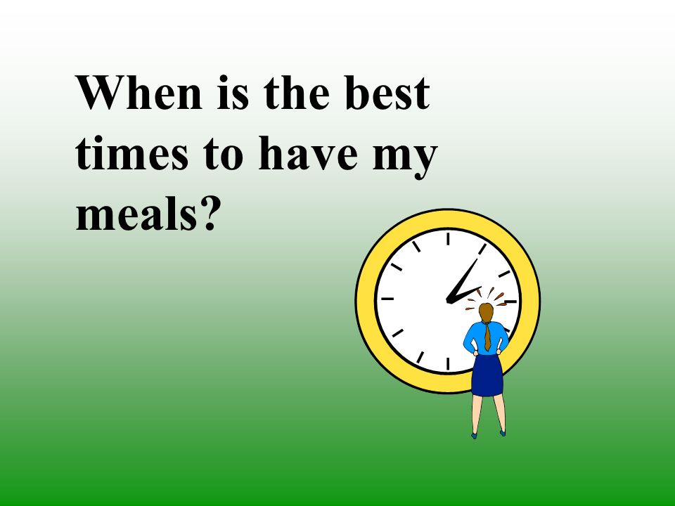 When is the best times to have my meals