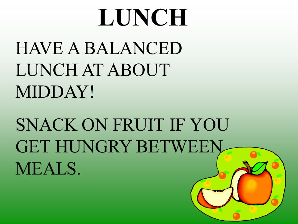 LUNCH HAVE A BALANCED LUNCH AT ABOUT MIDDAY!