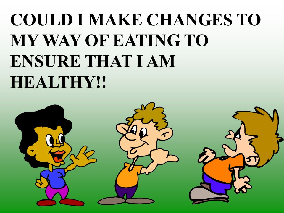 COULD I MAKE CHANGES TO MY WAY OF EATING TO ENSURE THAT I AM HEALTHY!!