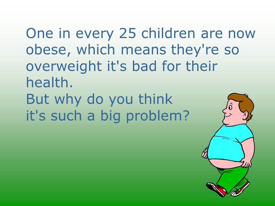 One in every 25 children are now obese, which means they re so overweight it s bad for their health.