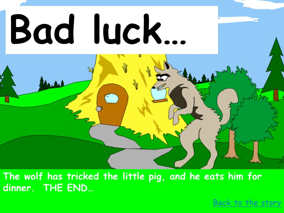 Bad luck… The wolf has tricked the little pig, and he eats him for dinner.