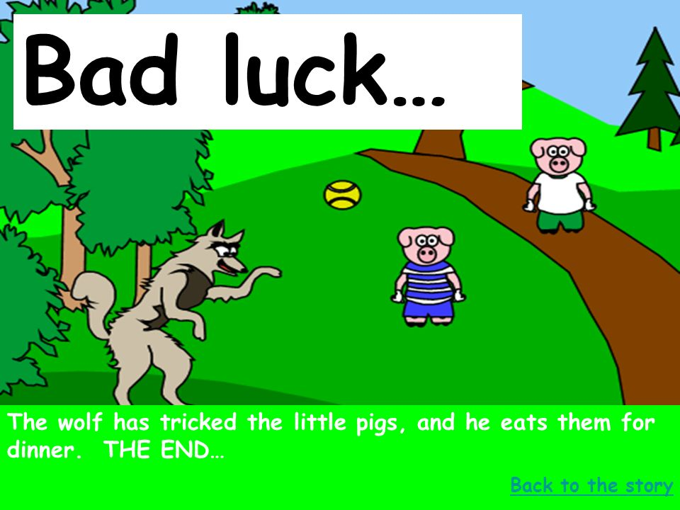 Bad luck… The wolf has tricked the little pigs, and he eats them for dinner.