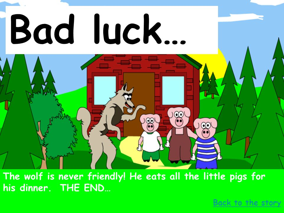Bad luck… The wolf is never friendly. He eats all the little pigs for his dinner.