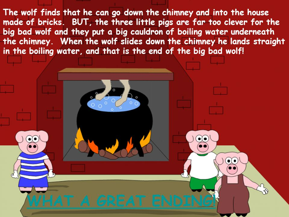 The wolf finds that he can go down the chimney and into the house made of bricks. BUT, the three little pigs are far too clever for the big bad wolf and they put a big cauldron of boiling water underneath the chimney. When the wolf slides down the chimney he lands straight in the boiling water, and that is the end of the big bad wolf!