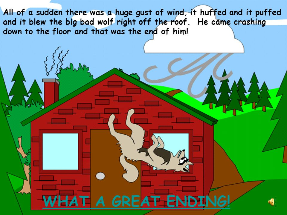 All of a sudden there was a huge gust of wind, it huffed and it puffed and it blew the big bad wolf right off the roof. He came crashing down to the floor and that was the end of him!