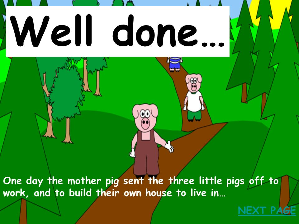 Well done… One day the mother pig sent the three little pigs off to work, and to build their own house to live in…