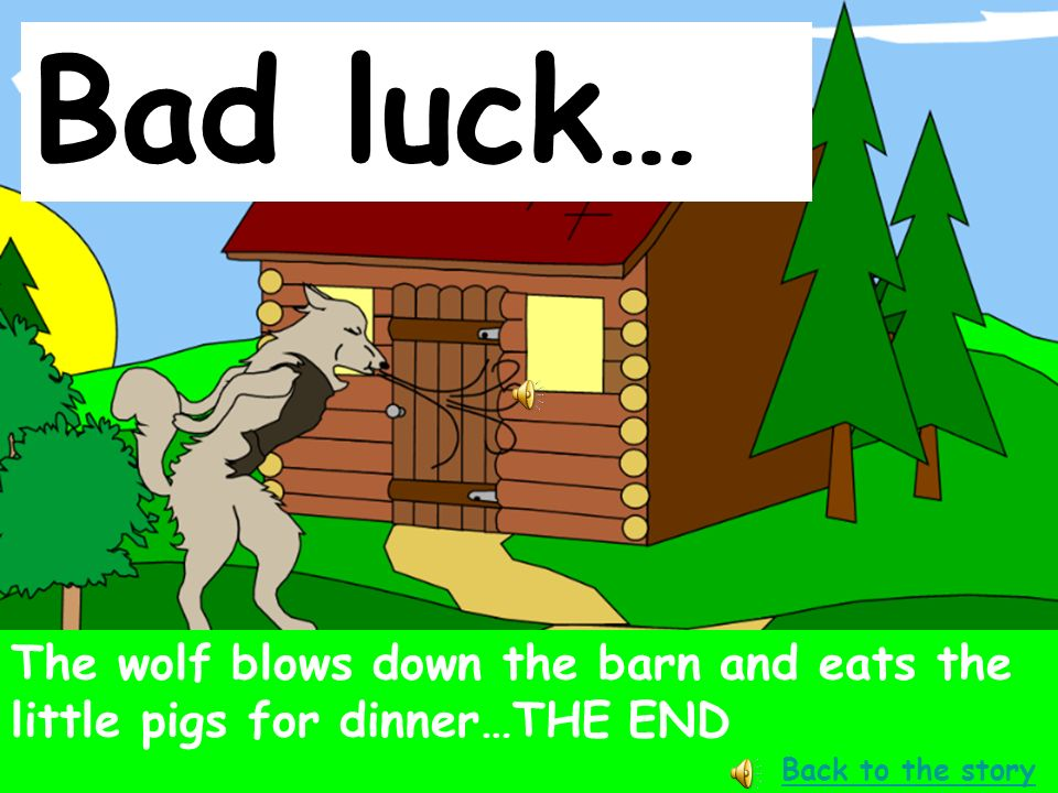 Bad luck… The wolf blows down the barn and eats the little pigs for dinner…THE END.