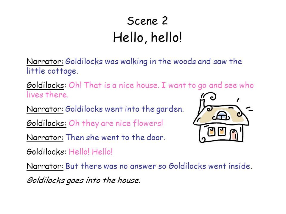 Scene 2 Hello, hello! Narrator: Goldilocks was walking in the woods and saw the little cottage.