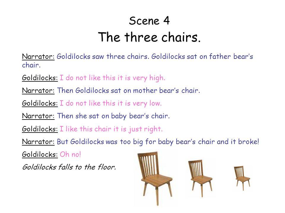 Scene 4 The three chairs. Narrator: Goldilocks saw three chairs. Goldilocks sat on father bear's chair.
