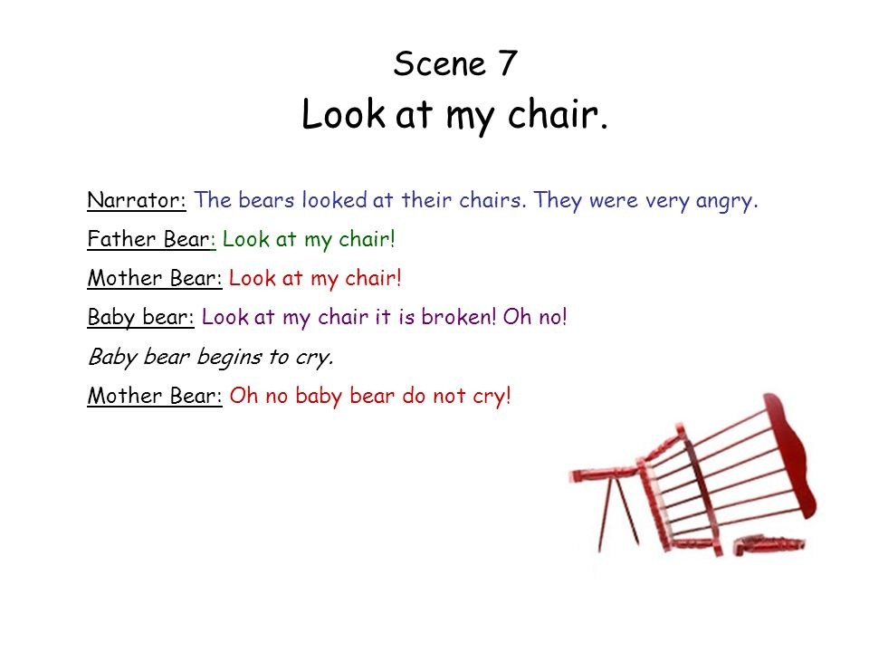 Scene 7 Look at my chair. Narrator: The bears looked at their chairs. They were very angry. Father Bear: Look at my chair!
