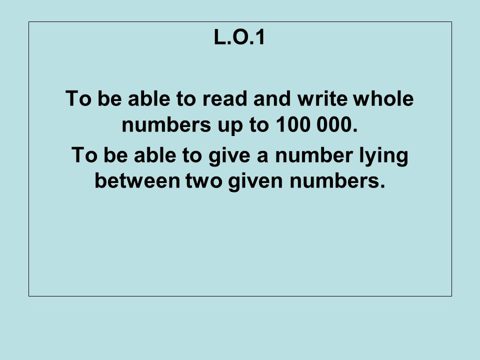 To be able to read and write whole numbers up to 100 000.