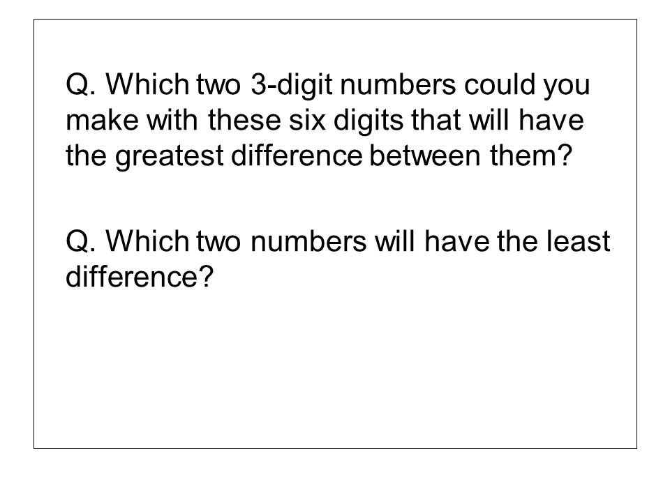 Q. Which two 3-digit numbers could you make with these six digits that will have the greatest difference between them
