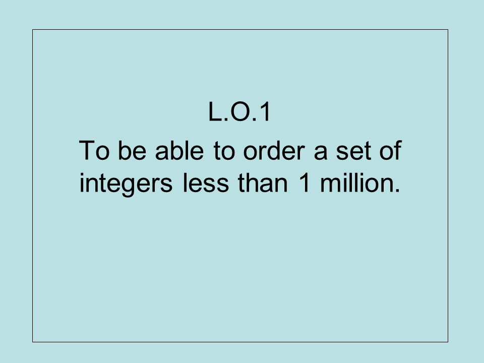 L.O.1 To be able to order a set of integers less than 1 million.