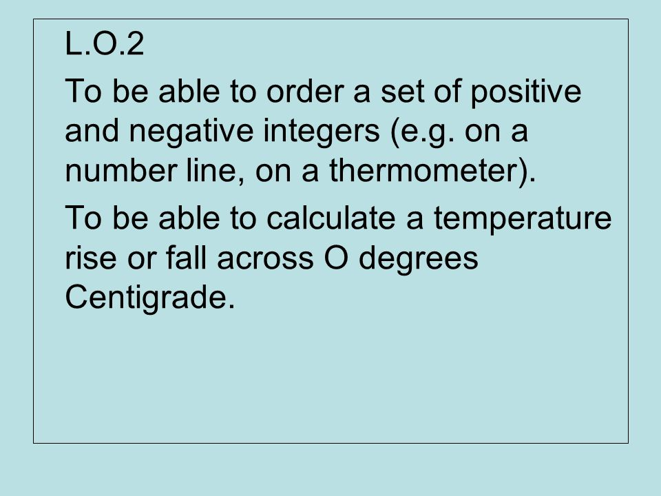 L.O.2 To be able to order a set of positive and negative integers (e.g. on a number line, on a thermometer).