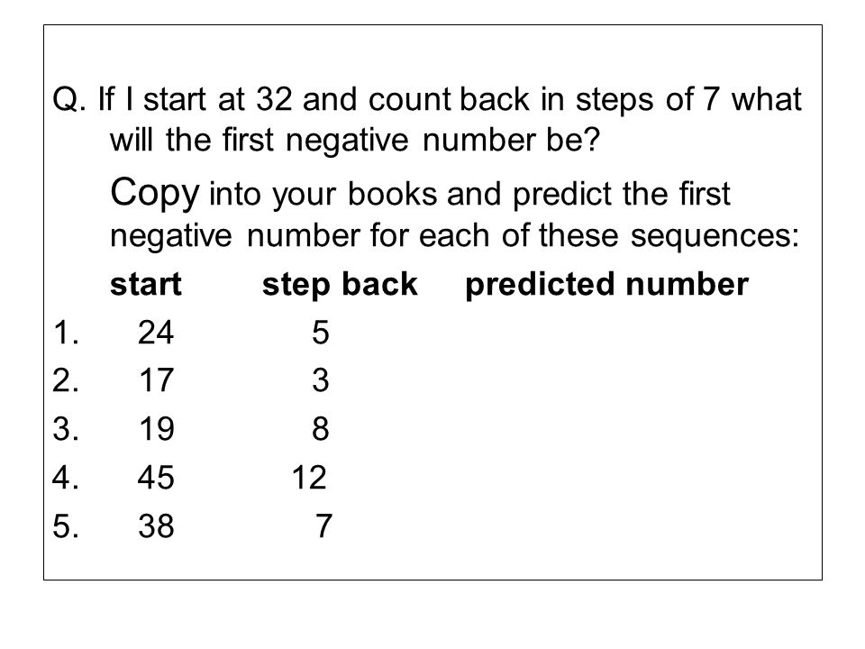 Q. If I start at 32 and count back in steps of 7 what will the first negative number be