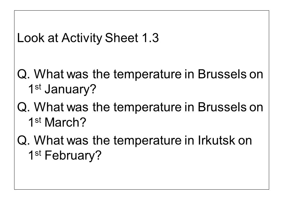 Look at Activity Sheet 1.3 Q. What was the temperature in Brussels on 1st January Q. What was the temperature in Brussels on 1st March