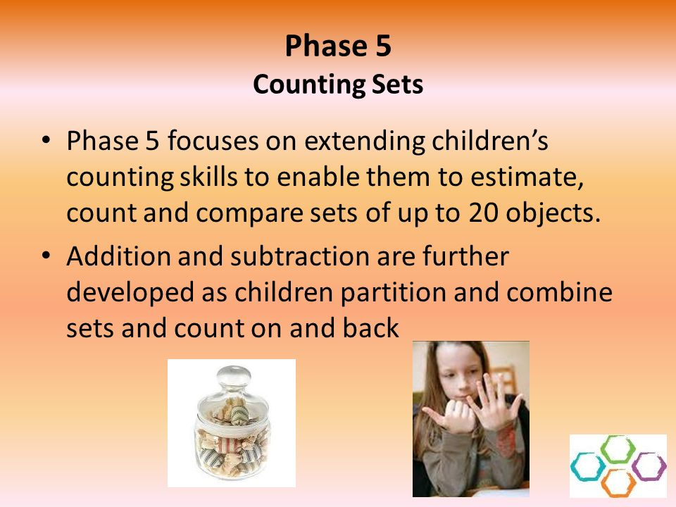 Phase 5 Counting Sets Phase 5 focuses on extending children's counting skills to enable them to estimate, count and compare sets of up to 20 objects.