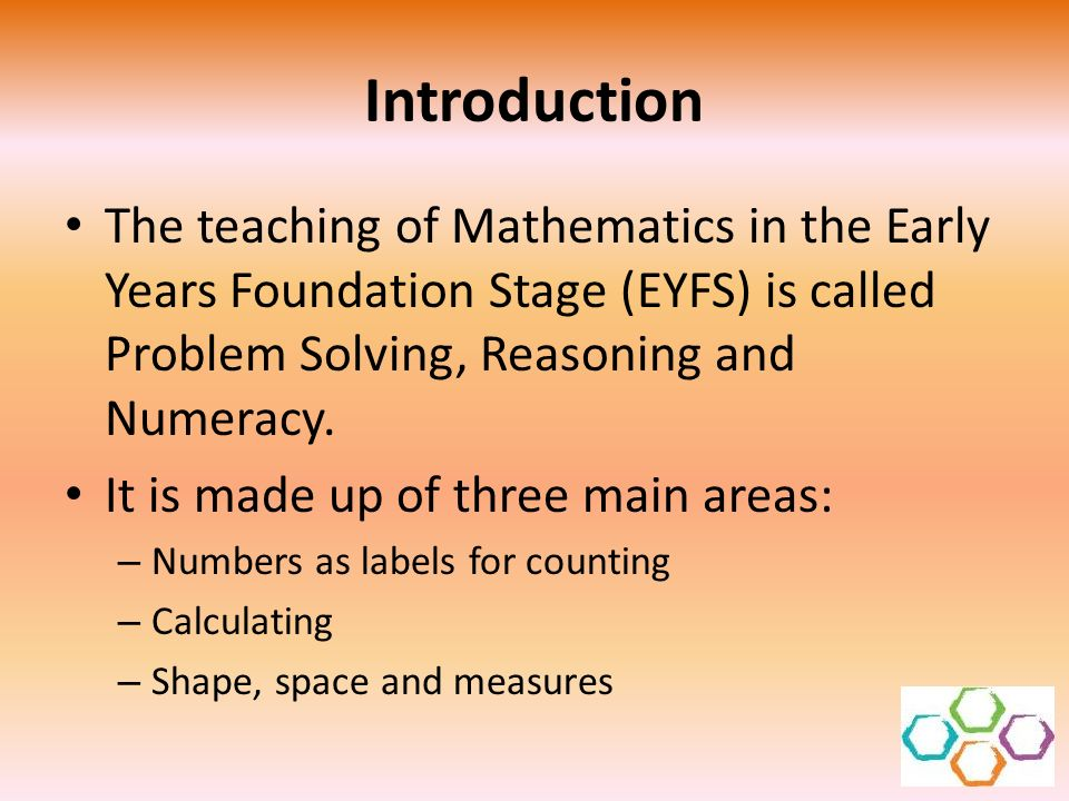 Introduction The teaching of Mathematics in the Early Years Foundation Stage (EYFS) is called Problem Solving, Reasoning and Numeracy.