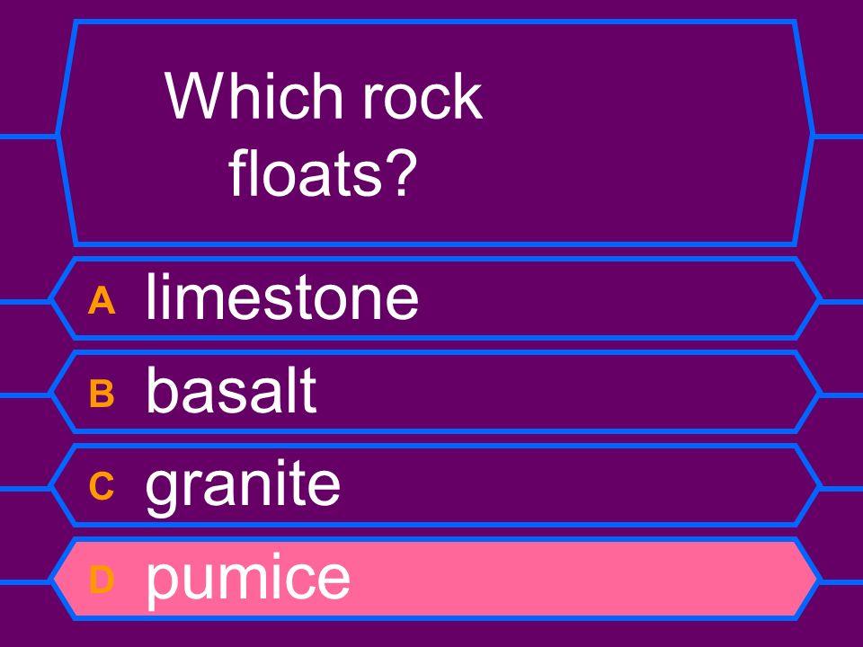 Which rock floats A limestone B basalt C granite D pumice