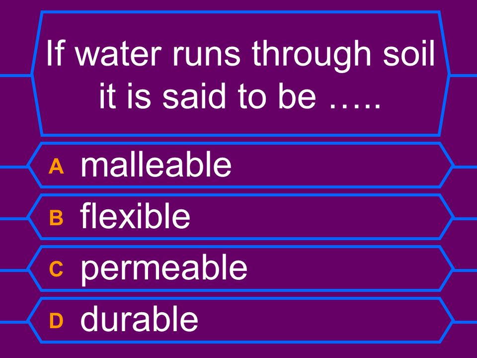 If water runs through soil it is said to be …..