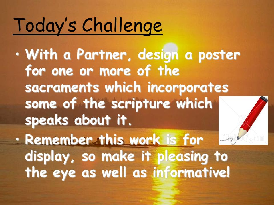 Today's Challenge With a Partner, design a poster for one or more of the sacraments which incorporates some of the scripture which speaks about it.
