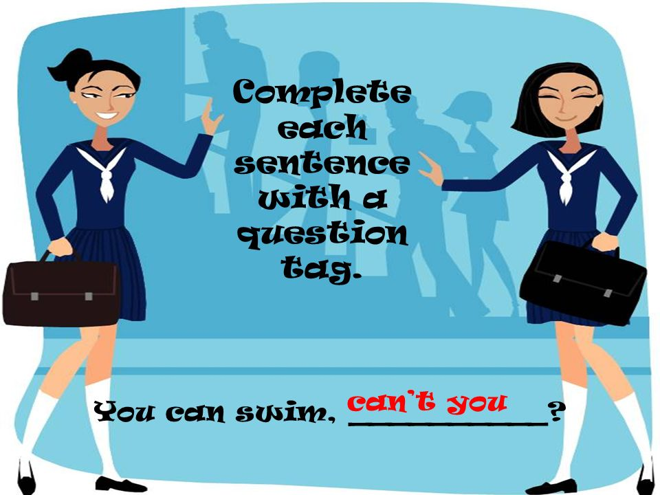 Complete each sentence with a question tag.