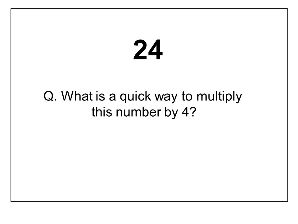 24 Q. What is a quick way to multiply this number by 4