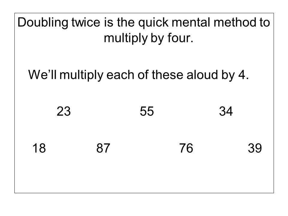 Doubling twice is the quick mental method to multiply by four.