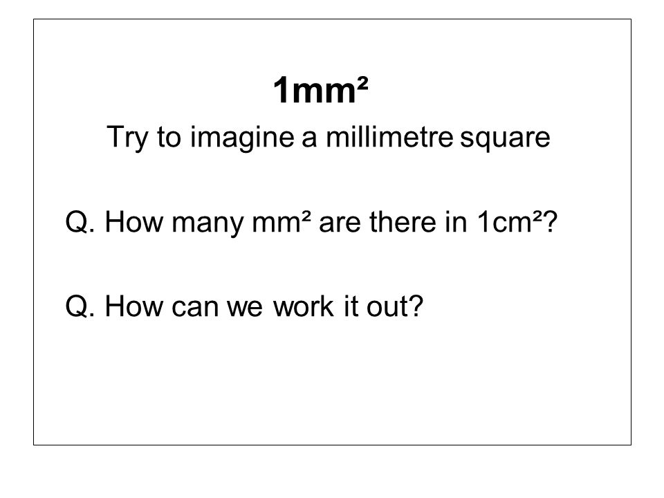 1mm² Try to imagine a millimetre square. Q. How many mm² are there in 1cm².