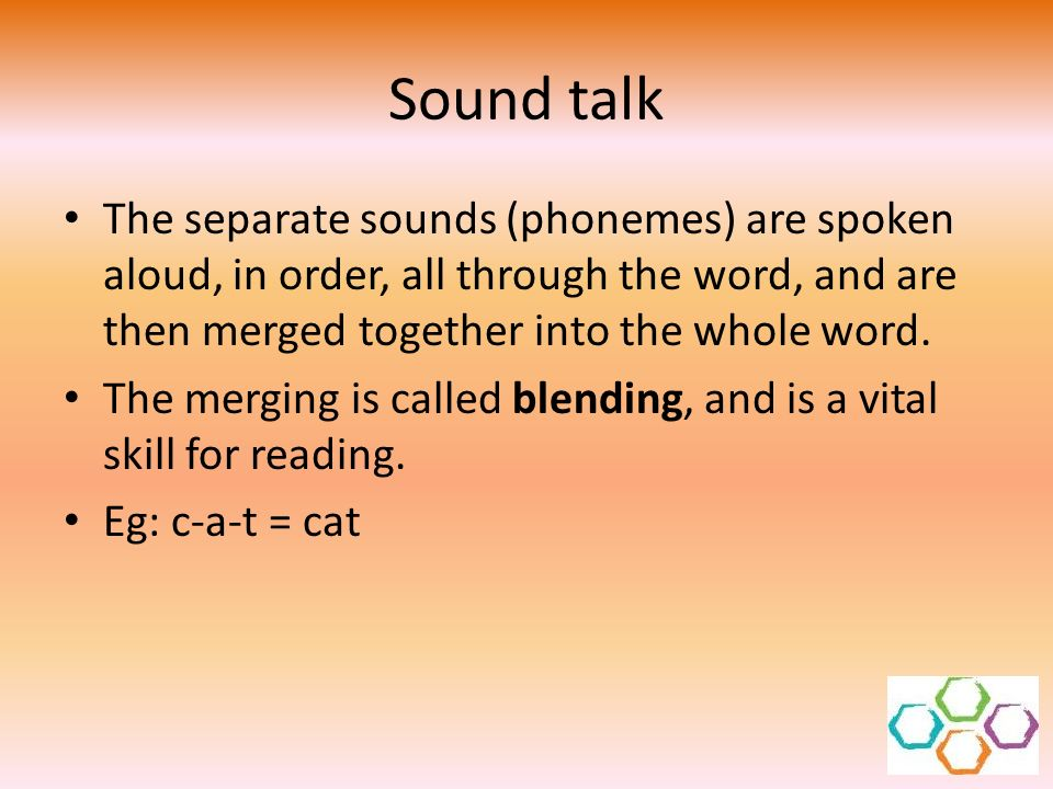 Sound talk The separate sounds (phonemes) are spoken aloud, in order, all through the word, and are then merged together into the whole word.