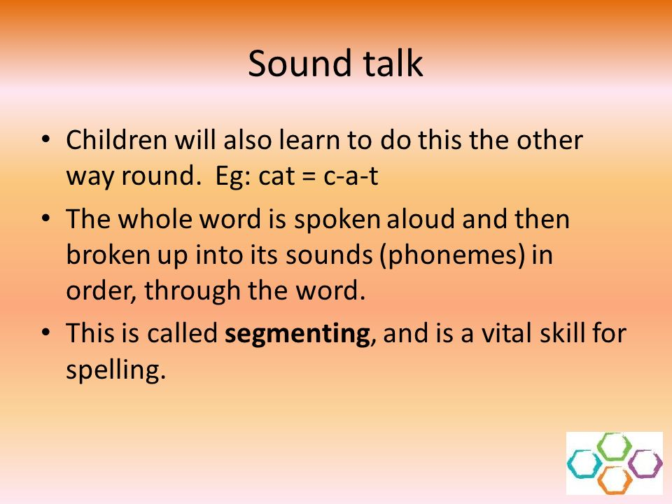 Sound talk Children will also learn to do this the other way round. Eg: cat = c-a-t.