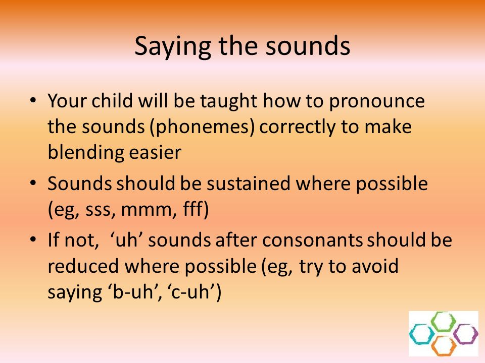 Saying the sounds Your child will be taught how to pronounce the sounds (phonemes) correctly to make blending easier.