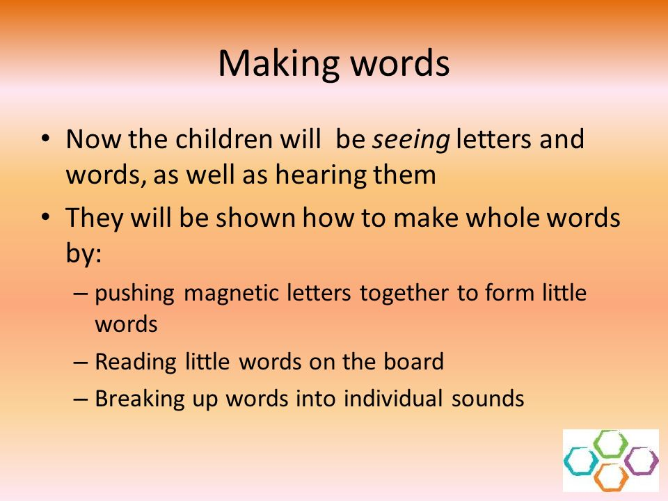 Making words Now the children will be seeing letters and words, as well as hearing them. They will be shown how to make whole words by: