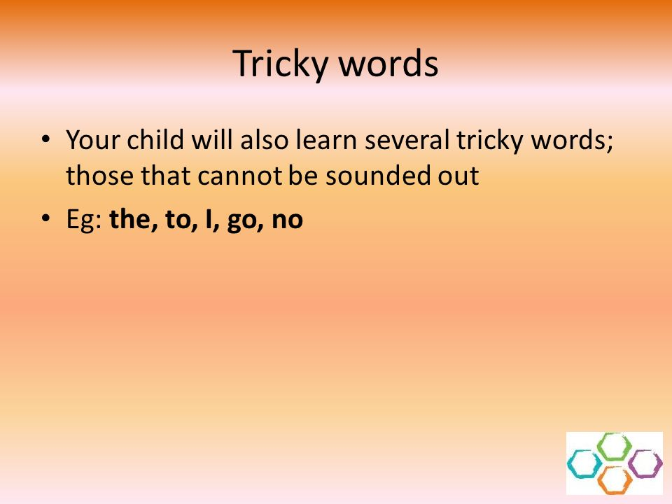 Tricky words Your child will also learn several tricky words; those that cannot be sounded out.