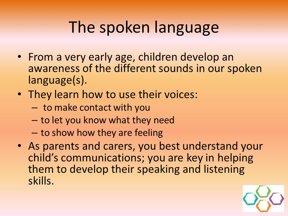 The spoken language From a very early age, children develop an awareness of the different sounds in our spoken language(s).