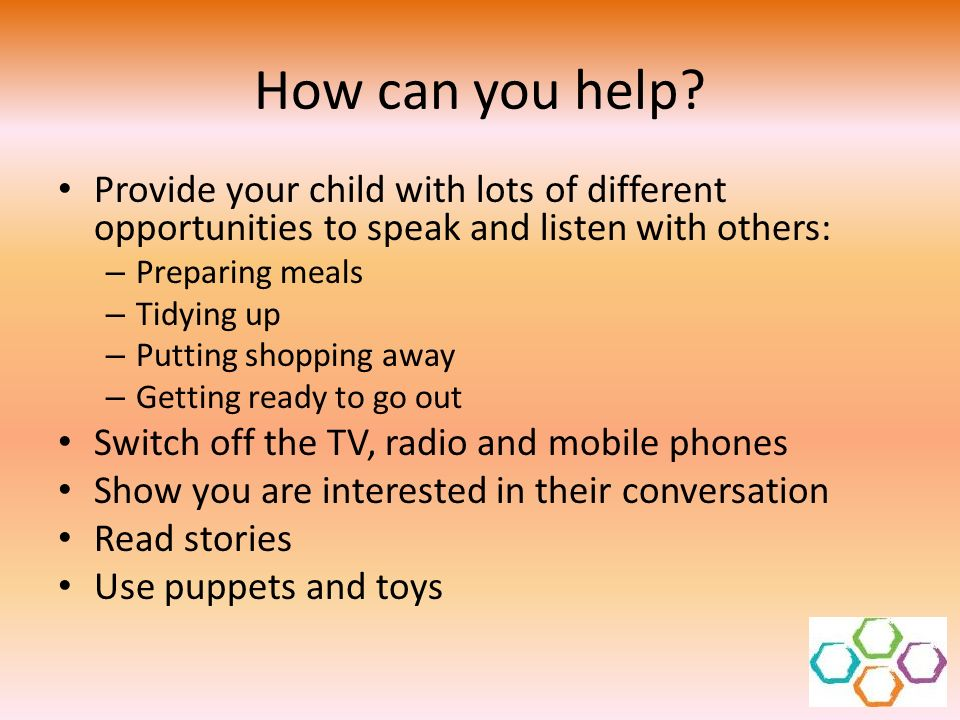 How can you help Provide your child with lots of different opportunities to speak and listen with others: