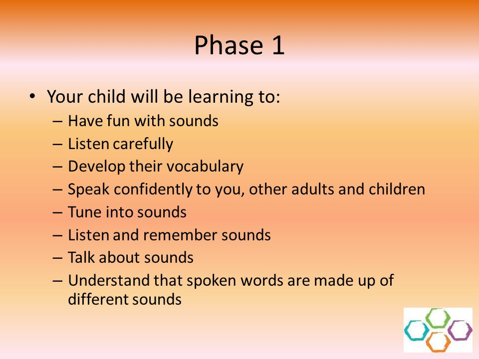 Phase 1 Your child will be learning to: Have fun with sounds