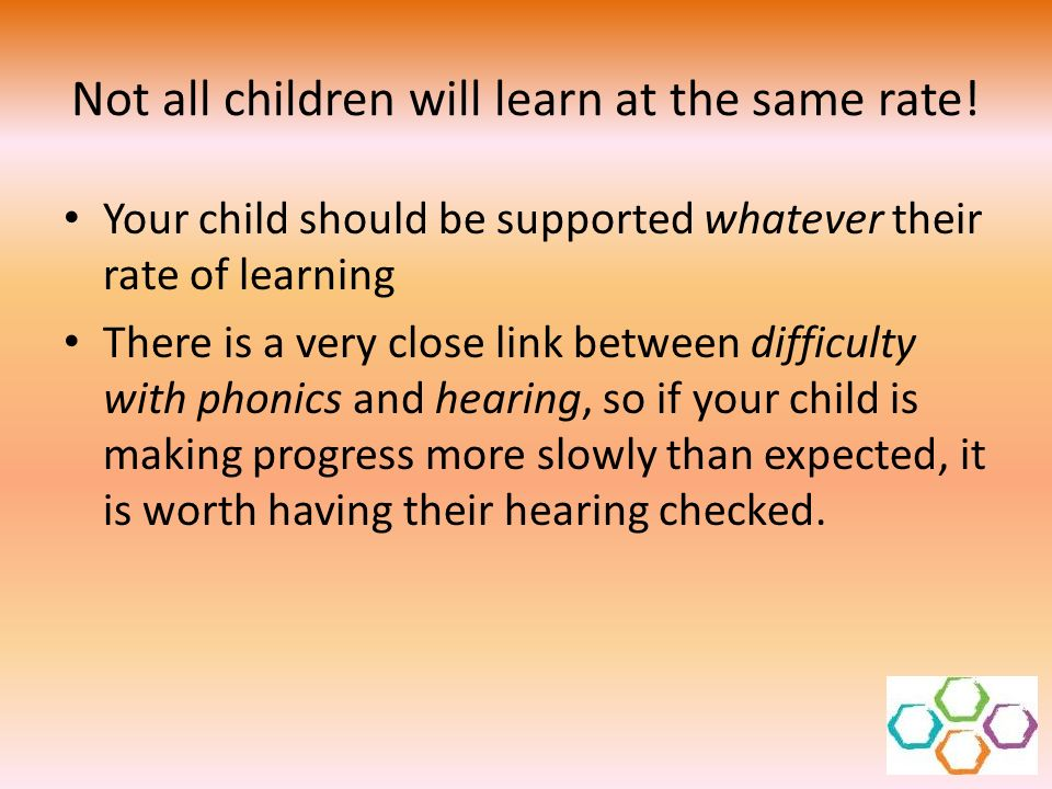 Not all children will learn at the same rate!