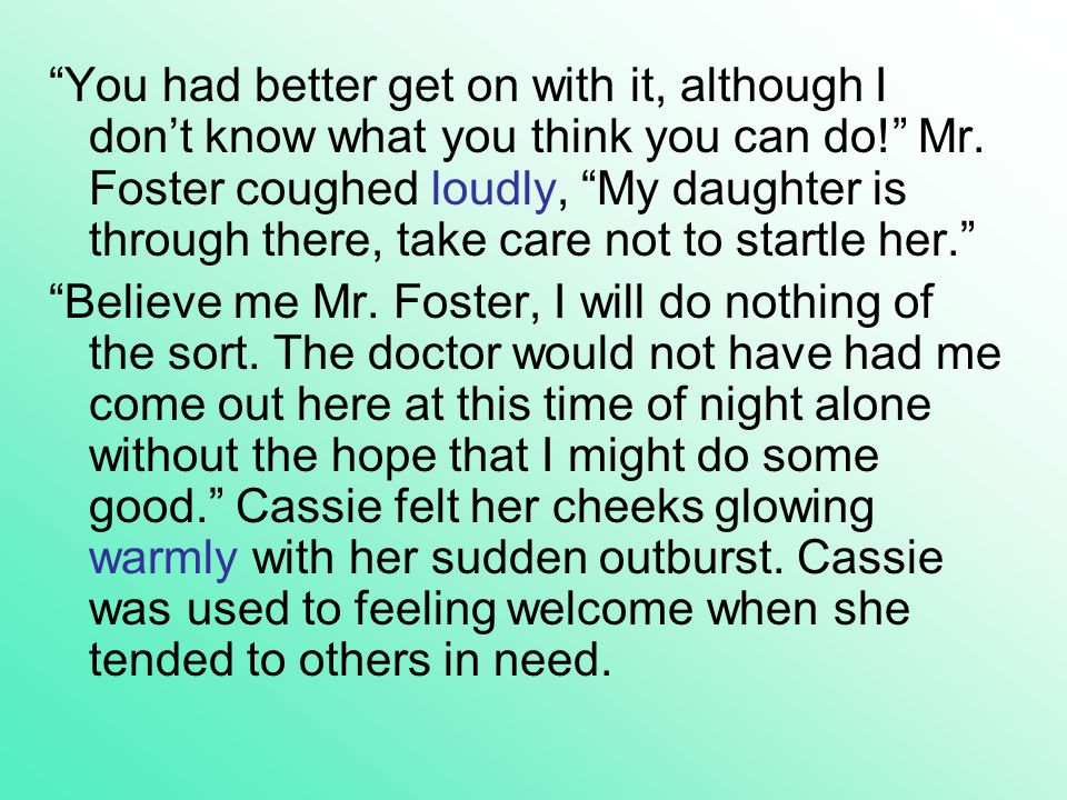 You had better get on with it, although I don't know what you think you can do! Mr. Foster coughed loudly, My daughter is through there, take care not to startle her.