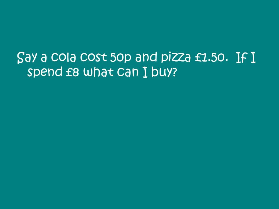 Say a cola cost 50p and pizza £1.50. If I spend £8 what can I buy