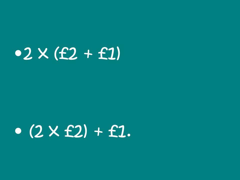 2 x (£2 + £1) (2 x £2) + £1.