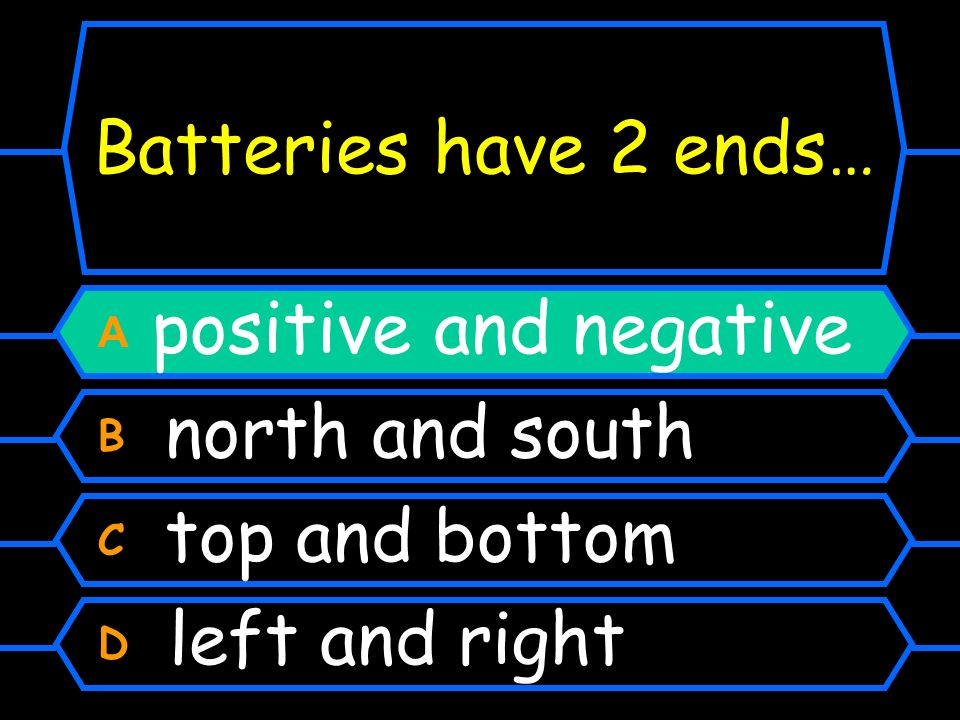 Batteries have 2 ends… A positive and negative B north and south