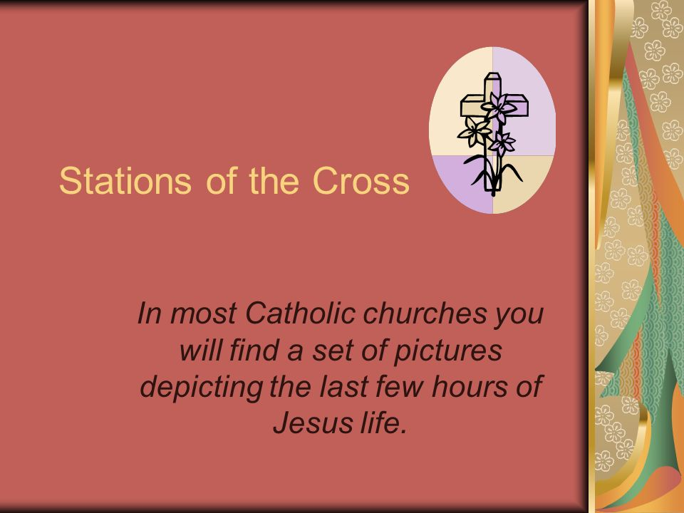 Stations of the Cross In most Catholic churches you will find a set of pictures depicting the last few hours of Jesus life.