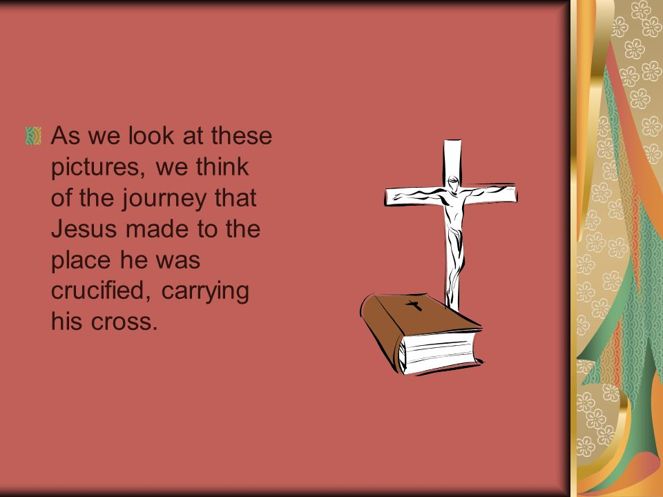 As we look at these pictures, we think of the journey that Jesus made to the place he was crucified, carrying his cross.