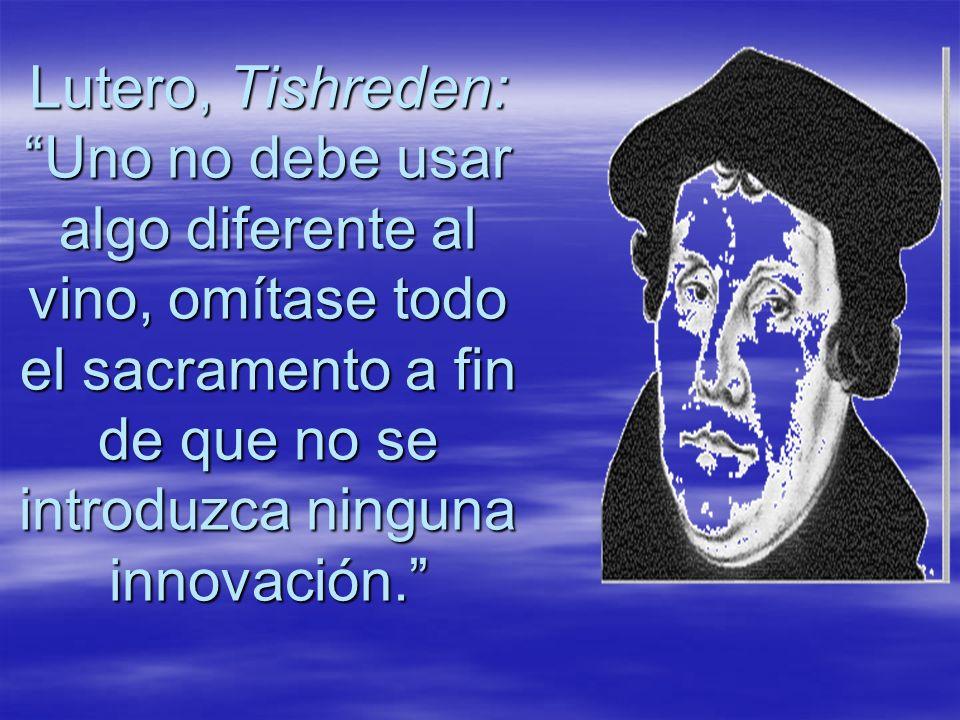 Lutero, Tishreden: Uno no debe usar algo diferente al vino, omítase todo el sacramento a fin de que no se introduzca ninguna innovación.