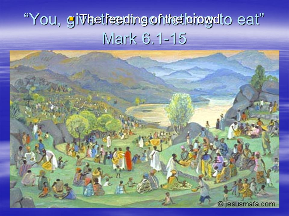 You, give them something to eat Mark 6.1-15