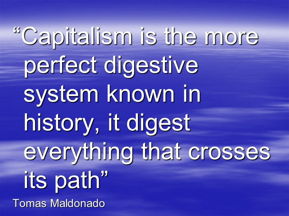 Capitalism is the more perfect digestive system known in history, it digest everything that crosses its path
