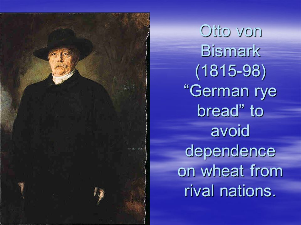 Otto von Bismark ( ) German rye bread to avoid dependence on wheat from rival nations.